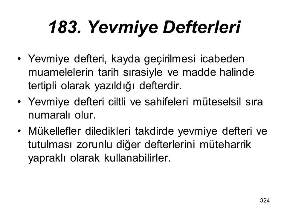 324 183. Yevmiye Defterleri Yevmiye defteri, kayda geçirilmesi icabeden muamelelerin tarih sırasiyle ve madde halinde tertipli olarak yazıldığı defter