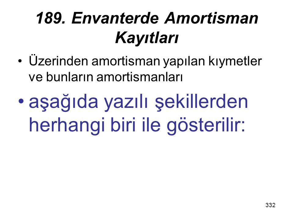 332 189. Envanterde Amortisman Kayıtları Üzerinden amortisman yapılan kıymetler ve bunların amortismanları aşağıda yazılı şekillerden herhangi biri il