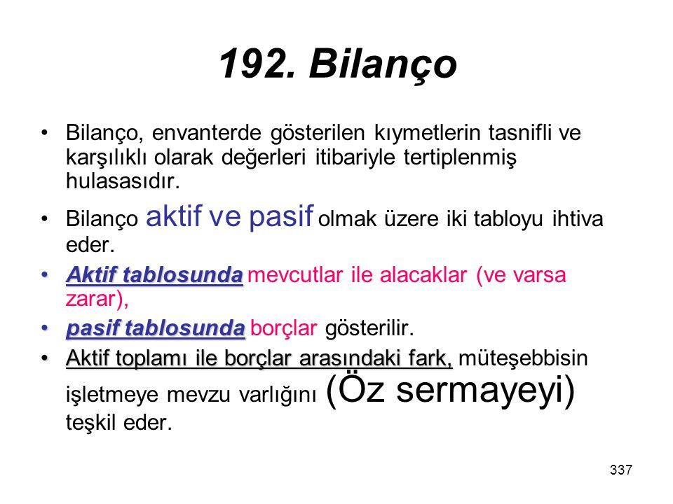 337 192. Bilanço Bilanço, envanterde gösterilen kıymetlerin tasnifli ve karşılıklı olarak değerleri itibariyle tertiplenmiş hulasasıdır. Bilanço aktif