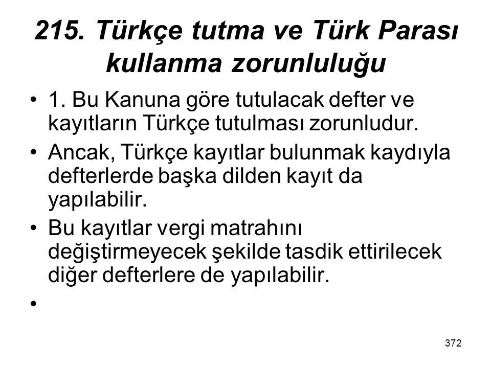 372 215. Türkçe tutma ve Türk Parası kullanma zorunluluğu 1. Bu Kanuna göre tutulacak defter ve kayıtların Türkçe tutulması zorunludur. Ancak, Türkçe