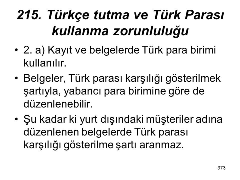 373 215. Türkçe tutma ve Türk Parası kullanma zorunluluğu 2. a) Kayıt ve belgelerde Türk para birimi kullanılır. Belgeler, Türk parası karşılığı göste