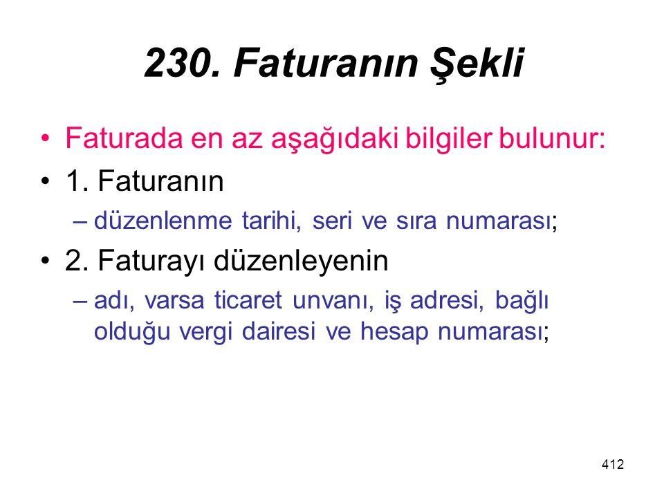 412 230. Faturanın Şekli Faturada en az aşağıdaki bilgiler bulunur: 1. Faturanın –düzenlenme tarihi, seri ve sıra numarası; 2. Faturayı düzenleyenin –