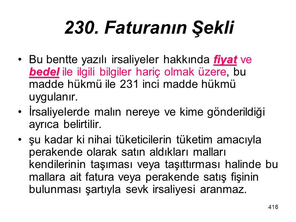 416 230. Faturanın Şekli fiyat bedelBu bentte yazılı irsaliyeler hakkında fiyat ve bedel ile ilgili bilgiler hariç olmak üzere, bu madde hükmü ile 231