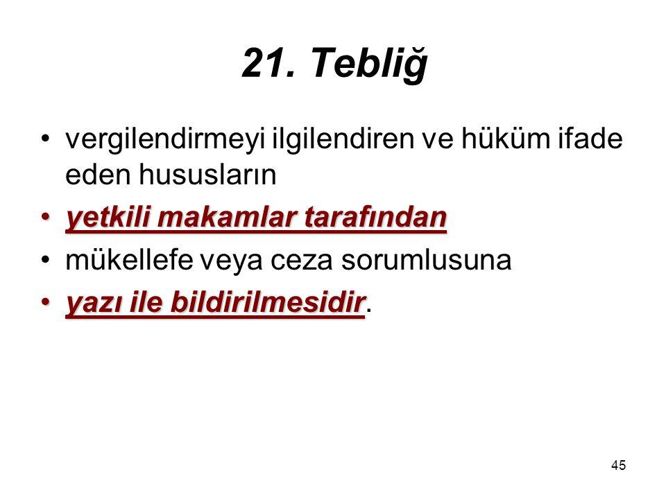 45 21. Tebliğ vergilendirmeyi ilgilendiren ve hüküm ifade eden hususların yetkili makamlar tarafındanyetkili makamlar tarafından mükellefe veya ceza s