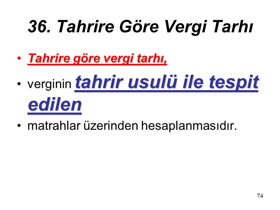 74 36. Tahrire Göre Vergi Tarhı Tahrire göre vergi tarhı,Tahrire göre vergi tarhı, tahrir usulü ile tespit edilenverginin tahrir usulü ile tespit edil