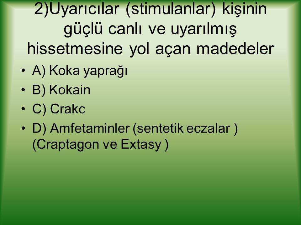 2)Uyarıcılar (stimulanlar) kişinin güçlü canlı ve uyarılmış hissetmesine yol açan madedeler A) Koka yaprağı B) Kokain C) Crakc D) Amfetaminler (sentetik eczalar ) (Craptagon ve Extasy )