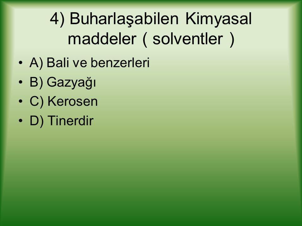 4) Buharlaşabilen Kimyasal maddeler ( solventler ) A) Bali ve benzerleri B) Gazyağı C) Kerosen D) Tinerdir