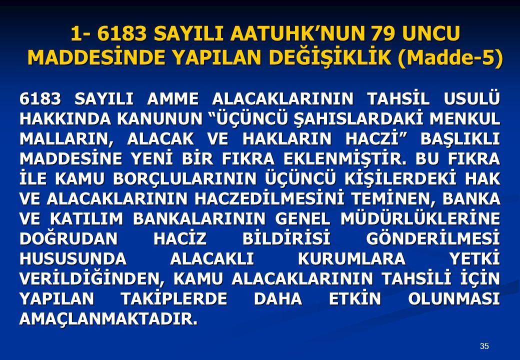 35 1- 6183 SAYILI AATUHK'NUN 79 UNCU MADDESİNDE YAPILAN DEĞİŞİKLİK (Madde-5) 6183 SAYILI AMME ALACAKLARININ TAHSİL USULÜ HAKKINDA KANUNUN ÜÇÜNCÜ ŞAHISLARDAKİ MENKUL MALLARIN, ALACAK VE HAKLARIN HACZİ BAŞLIKLI MADDESİNE YENİ BİR FIKRA EKLENMİŞTİR.