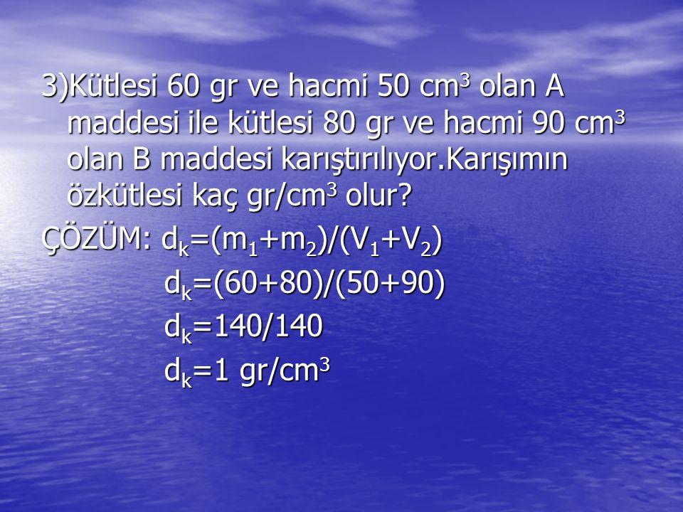 3)Kütlesi 60 gr ve hacmi 50 cm 3 olan A maddesi ile kütlesi 80 gr ve hacmi 90 cm 3 olan B maddesi karıştırılıyor.Karışımın özkütlesi kaç gr/cm 3 olur.
