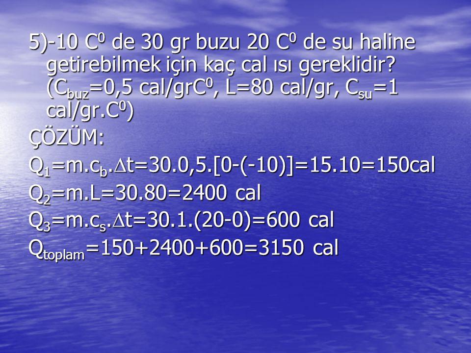5)-10 C 0 de 30 gr buzu 20 C 0 de su haline getirebilmek için kaç cal ısı gereklidir.