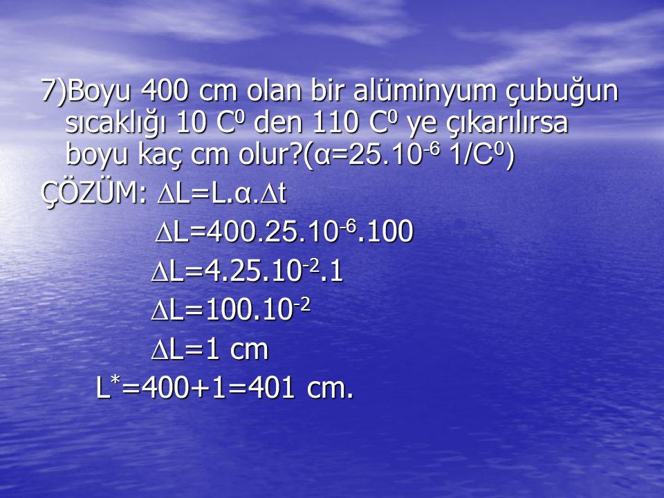 7)Boyu 400 cm olan bir alüminyum çubuğun sıcaklığı 10 C 0 den 110 C 0 ye çıkarılırsa boyu kaç cm olur?( α=25.10 -6 1/C 0 ) ÇÖZÜM:  L=L.