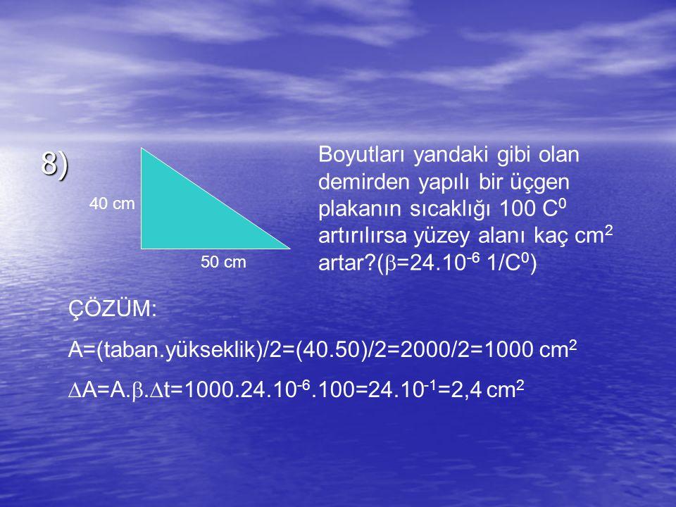 8) 40 cm 50 cm Boyutları yandaki gibi olan demirden yapılı bir üçgen plakanın sıcaklığı 100 C 0 artırılırsa yüzey alanı kaç cm 2 artar?(  =24.10 -6 1/C 0 ) ÇÖZÜM: A=(taban.yükseklik)/2=(40.50)/2=2000/2=1000 cm 2  A=A.