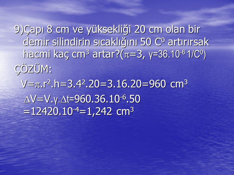 9)Çapı 8 cm ve yüksekliği 20 cm olan bir demir silindirin sıcaklığını 50 C 0 artırırsak hacmi kaç cm 3 artar?(  =3, γ=36.10 -6 1/C 0 ) ÇÖZÜM: V= .r 2.h=3.4 2.20=3.16.20=960 cm 3 V= .r 2.h=3.4 2.20=3.16.20=960 cm 3  V=V.