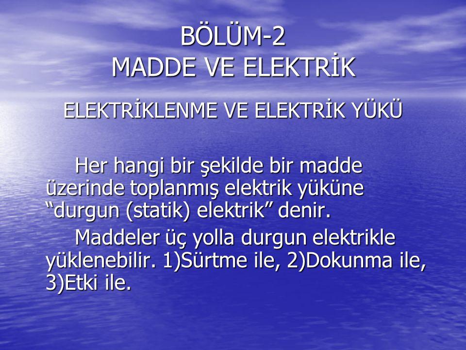 BÖLÜM-2 MADDE VE ELEKTRİK ELEKTRİKLENME VE ELEKTRİK YÜKÜ Her hangi bir şekilde bir madde üzerinde toplanmış elektrik yüküne durgun (statik) elektrik denir.