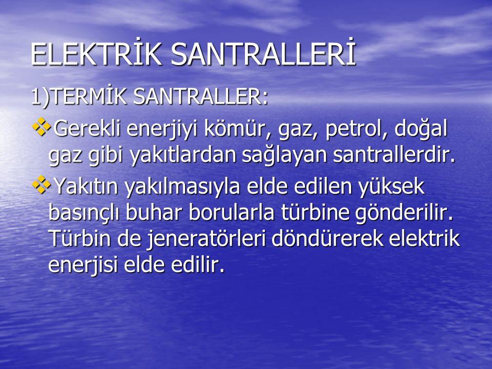 ELEKTRİK SANTRALLERİ 1)TERMİK SANTRALLER:  Gerekli enerjiyi kömür, gaz, petrol, doğal gaz gibi yakıtlardan sağlayan santrallerdir.