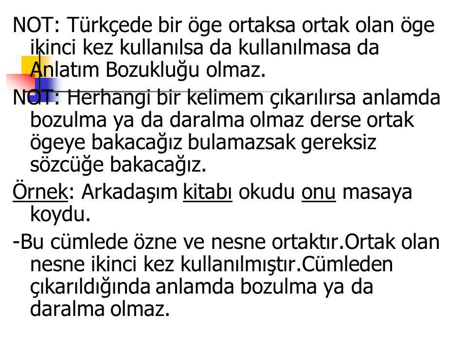 NOT: Türkçede bir öge ortaksa ortak olan öge ikinci kez kullanılsa da kullanılmasa da Anlatım Bozukluğu olmaz. NOT: Herhangi bir kelimem çıkarılırsa a