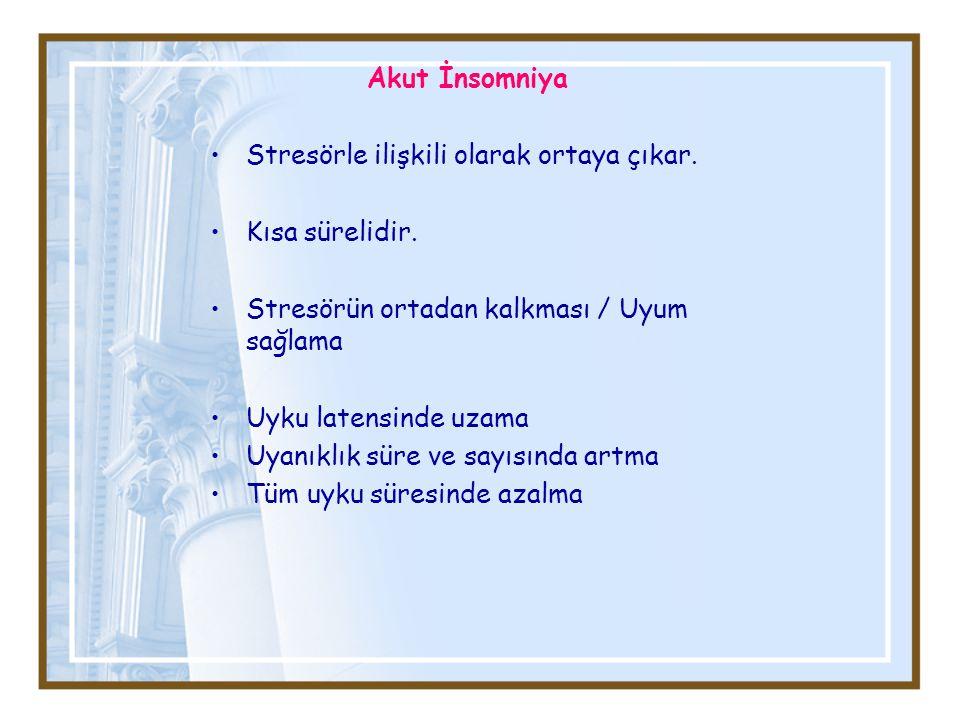 Akut İnsomniya Stresörle ilişkili olarak ortaya çıkar. Kısa sürelidir. Stresörün ortadan kalkması / Uyum sağlama Uyku latensinde uzama Uyanıklık süre