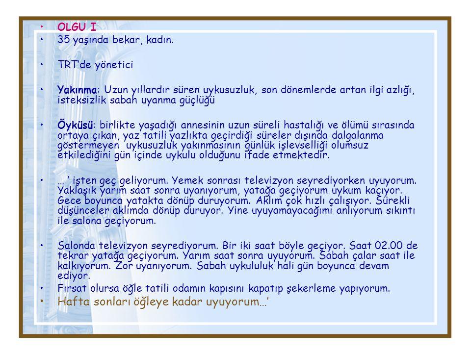 OLGU I 35 yaşında bekar, kadın. TRT'de yönetici Yakınma: Uzun yıllardır süren uykusuzluk, son dönemlerde artan ilgi azlığı, isteksizlik sabah uyanma g