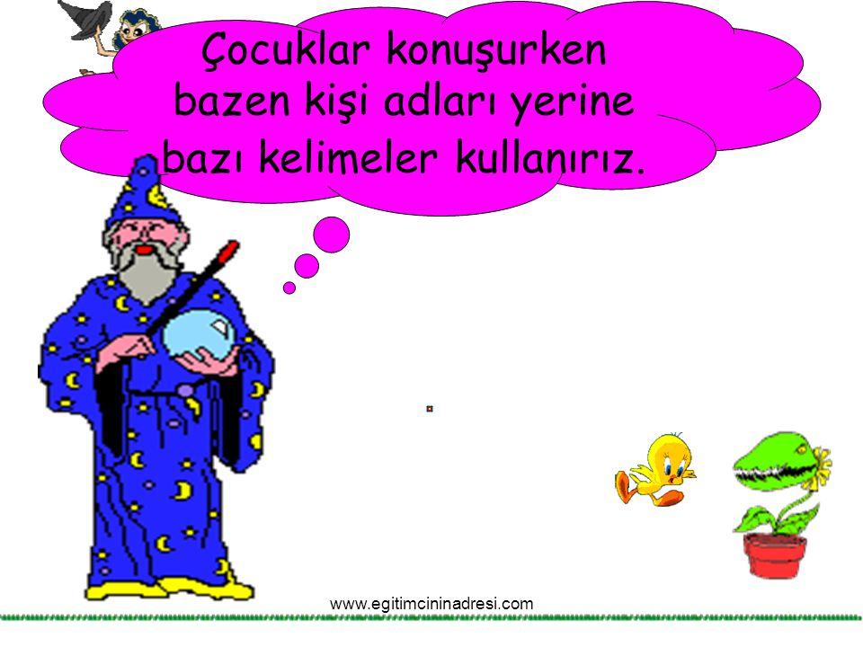 Çocuklar konuşurken bazen kişi adları yerine bazı kelimeler kullanırız. www.egitimcininadresi.com
