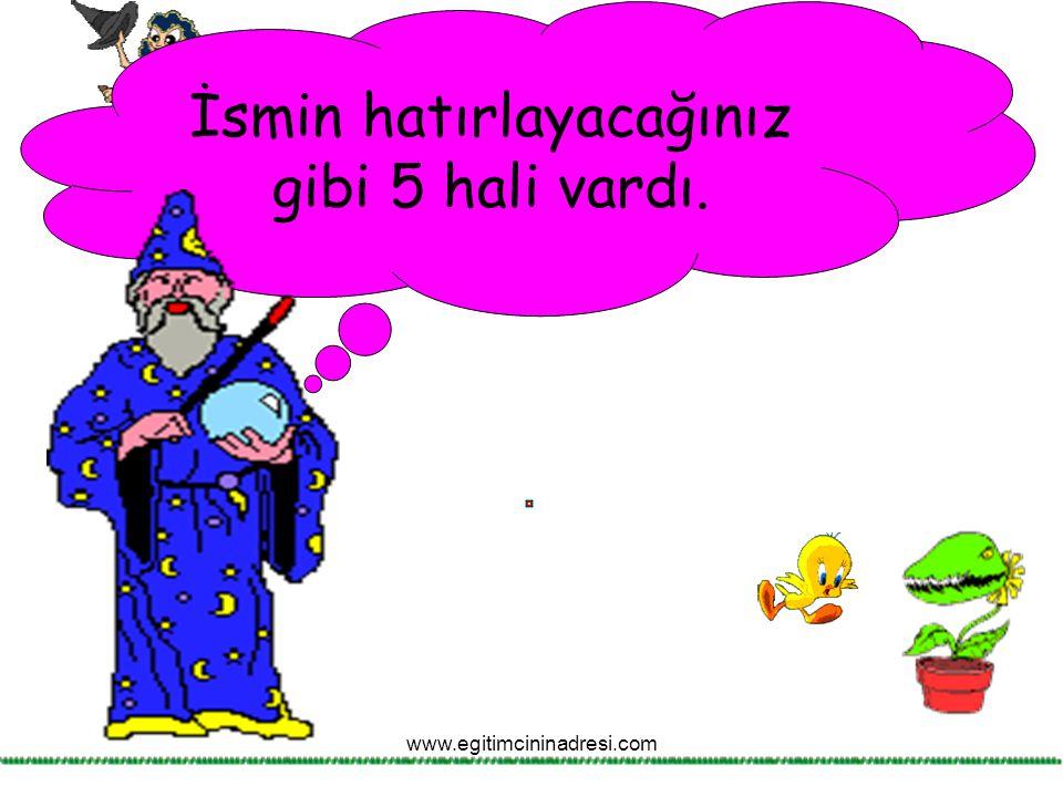 İsmin hatırlayacağınız gibi 5 hali vardı. www.egitimcininadresi.com