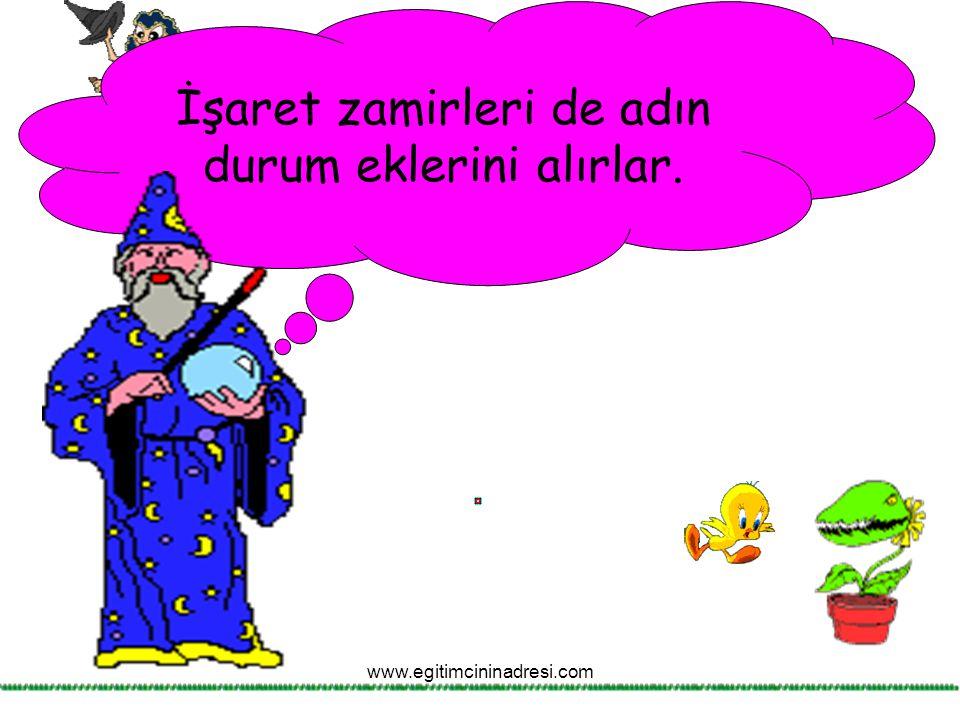 İşaret zamirleri de adın durum eklerini alırlar. www.egitimcininadresi.com