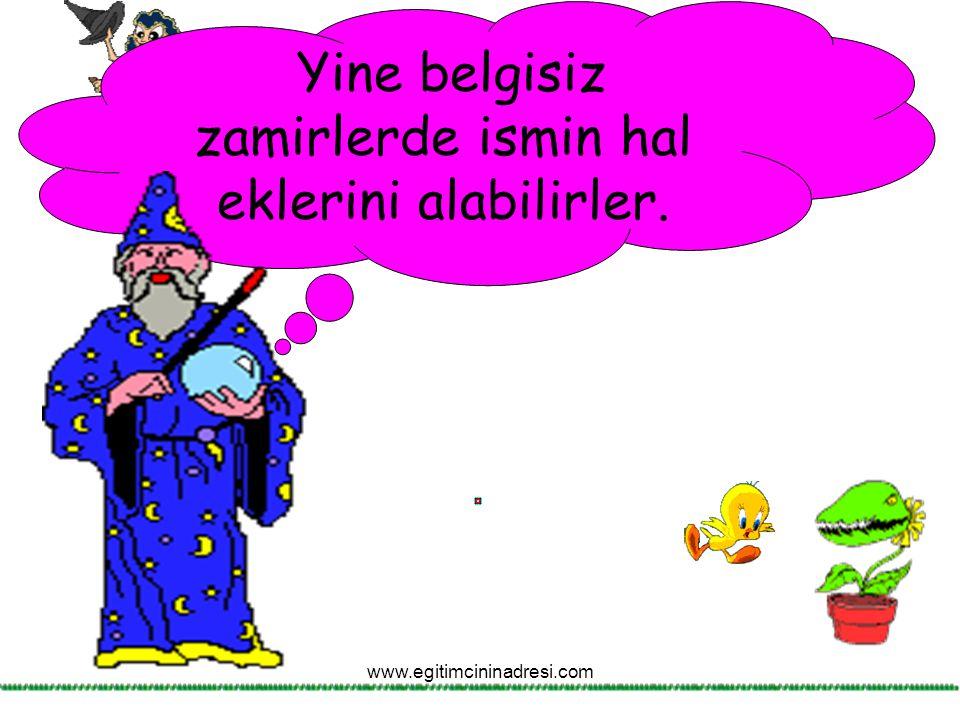 Yine belgisiz zamirlerde ismin hal eklerini alabilirler. www.egitimcininadresi.com