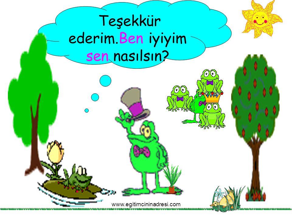 Teşekkür ederim.Ben iyiyim sen nasılsın? www.egitimcininadresi.com