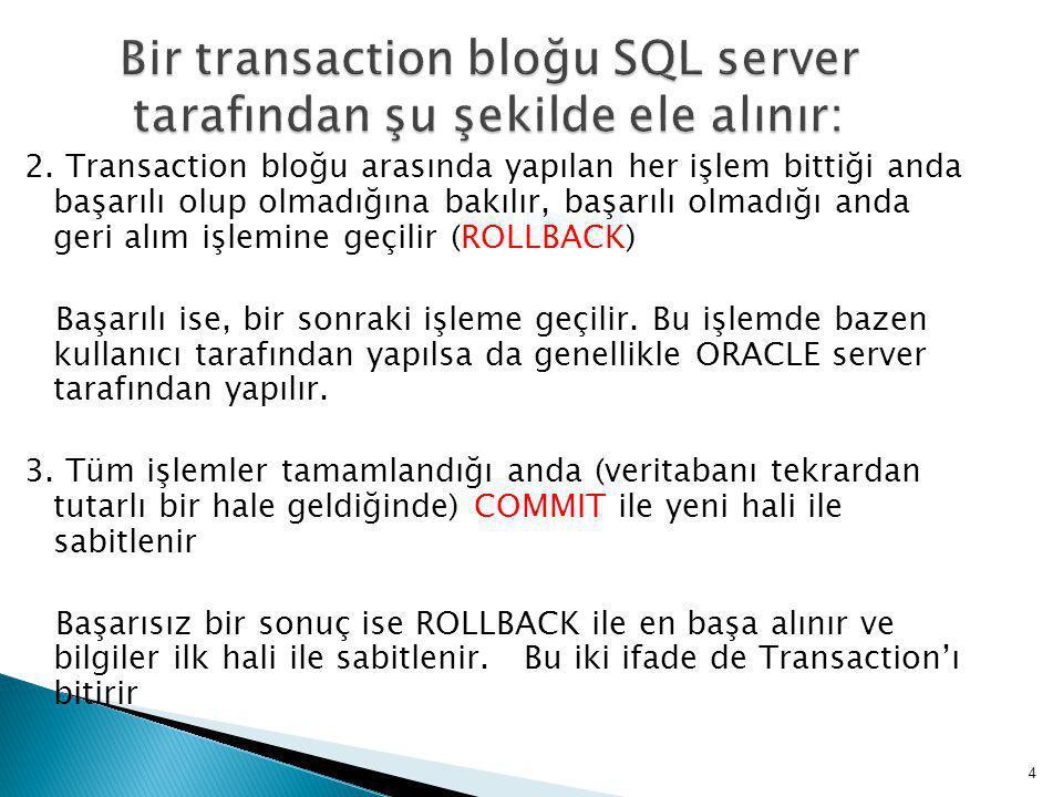 2. Transaction bloğu arasında yapılan her işlem bittiği anda başarılı olup olmadığına bakılır, başarılı olmadığı anda geri alım işlemine geçilir (ROLL
