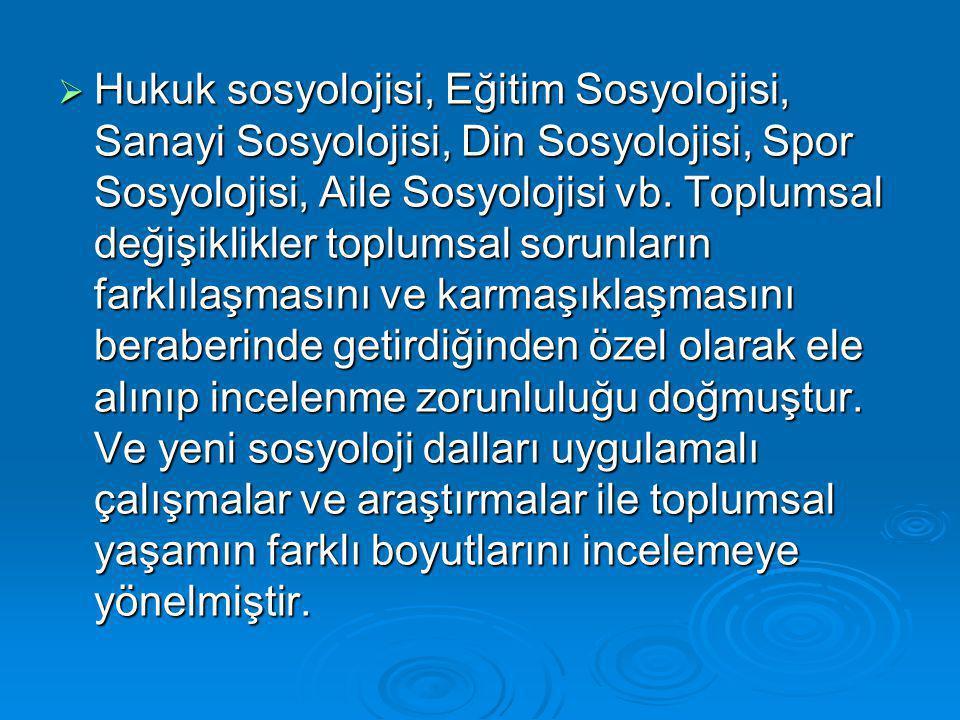  Hukuk sosyolojisi, Eğitim Sosyolojisi, Sanayi Sosyolojisi, Din Sosyolojisi, Spor Sosyolojisi, Aile Sosyolojisi vb.