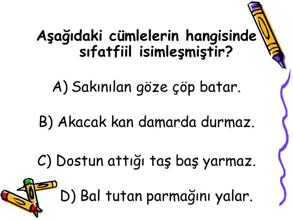 Aşağıdaki cümlelerin hangisinde sıfatfiil isimleşmiştir? A)Sakınılan göze çöp batar. B) Akacak kan damarda durmaz. C) Dostun attığı taş baş yarmaz. D)