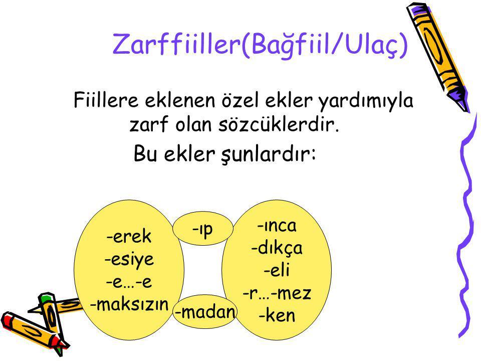 Zarffiiller(Bağfiil/Ulaç) Fiillere eklenen özel ekler yardımıyla zarf olan sözcüklerdir. Bu ekler şunlardır: -erek -esiye -e…-e -maksızın -ınca -dıkça