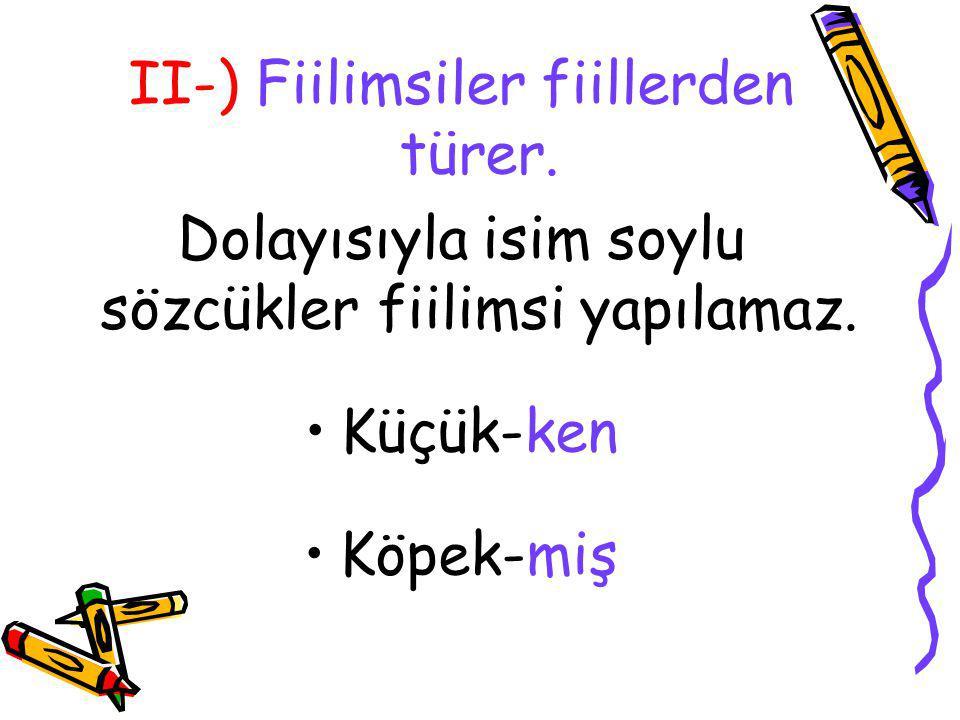III-) Fiilimsi ekleri yapım ekidir.Dolayısıyla fiilimsiler yapıca türemiş sözcüktür.