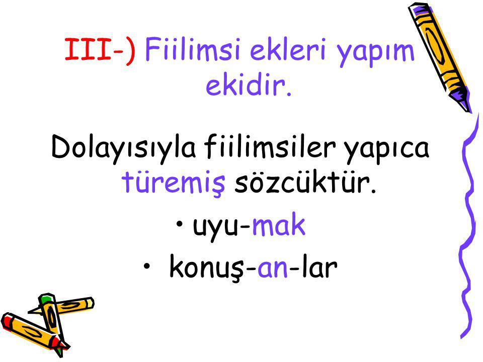 III-) Fiilimsi ekleri yapım ekidir. Dolayısıyla fiilimsiler yapıca türemiş sözcüktür. uyu-mak konuş-an-lar