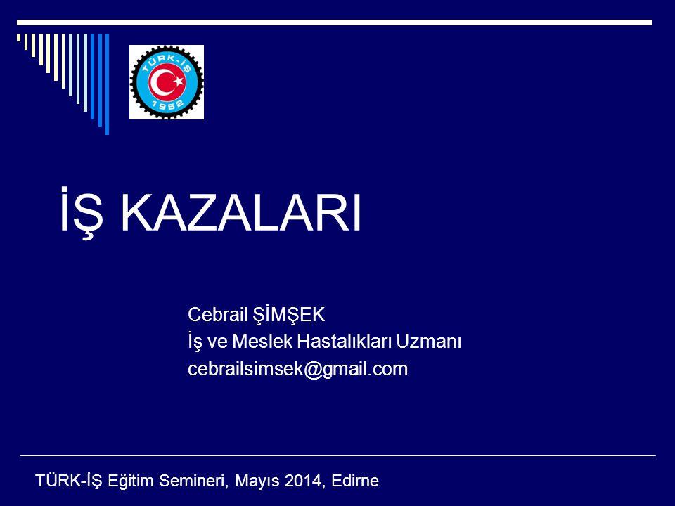 İŞ KAZALARI Cebrail ŞİMŞEK İş ve Meslek Hastalıkları Uzmanı cebrailsimsek@gmail.com TÜRK-İŞ Eğitim Semineri, Mayıs 2014, Edirne