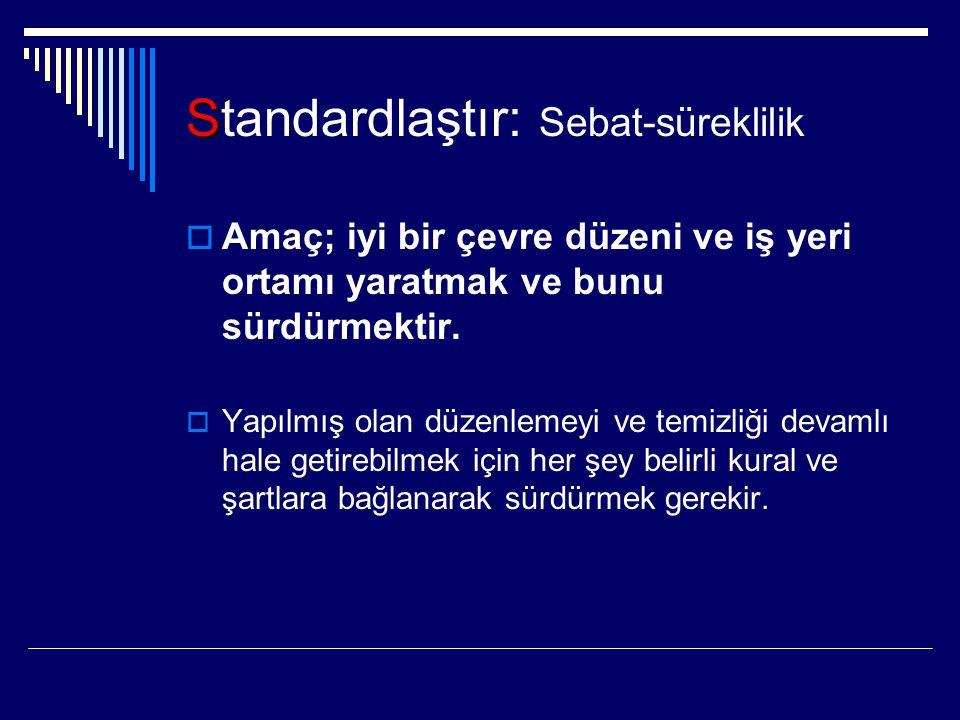 S Standardlaştır: Sebat-süreklilik  Amaç; iyi bir çevre düzeni ve iş yeri ortamı yaratmak ve bunu sürdürmektir.  Yapılmış olan düzenlemeyi ve temizl