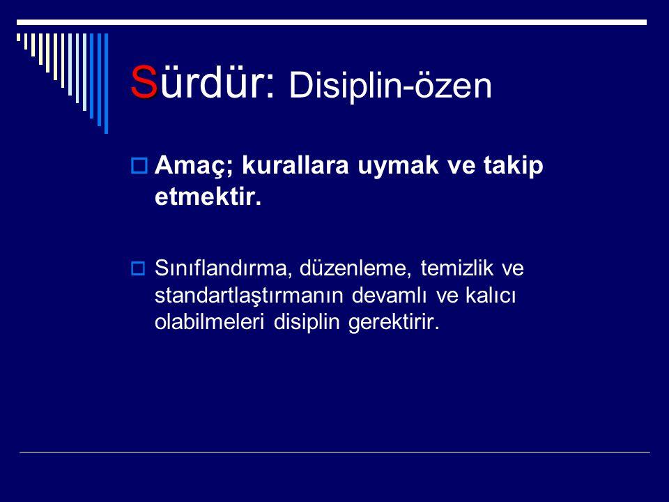 S Sürdür: Disiplin-özen  Amaç; kurallara uymak ve takip etmektir.  Sınıflandırma, düzenleme, temizlik ve standartlaştırmanın devamlı ve kalıcı olabi