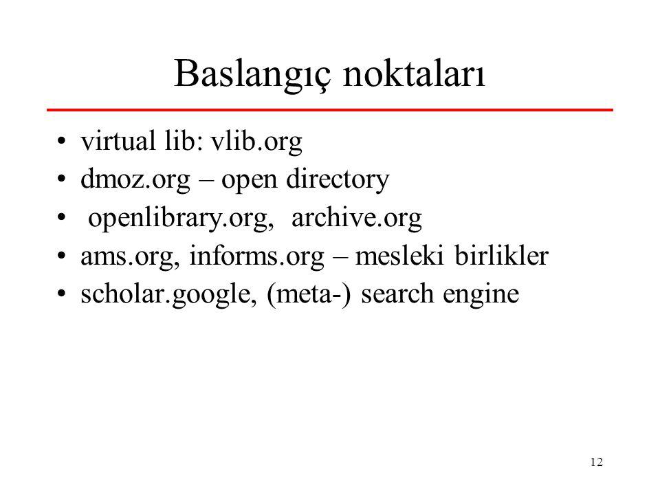 12 Baslangıç noktaları virtual lib: vlib.org dmoz.org – open directory openlibrary.org, archive.org ams.org, informs.org – mesleki birlikler scholar.google, (meta-) search engine