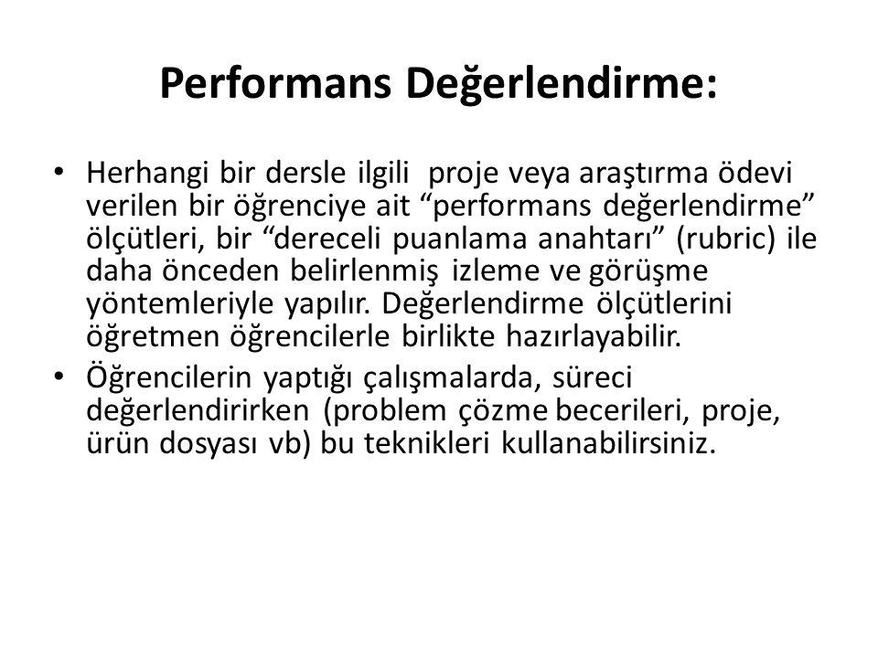 Performans Değerlendirme: Herhangi bir dersle ilgili proje veya araştırma ödevi verilen bir öğrenciye ait performans değerlendirme ölçütleri, bir dereceli puanlama anahtarı (rubric) ile daha önceden belirlenmiş izleme ve görüşme yöntemleriyle yapılır.