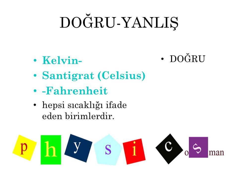DOĞRU-YANLIŞ Kelvin- Santigrat (Celsius) -Fahrenheit hepsi sıcaklığı ifade eden birimlerdir. DOĞRU