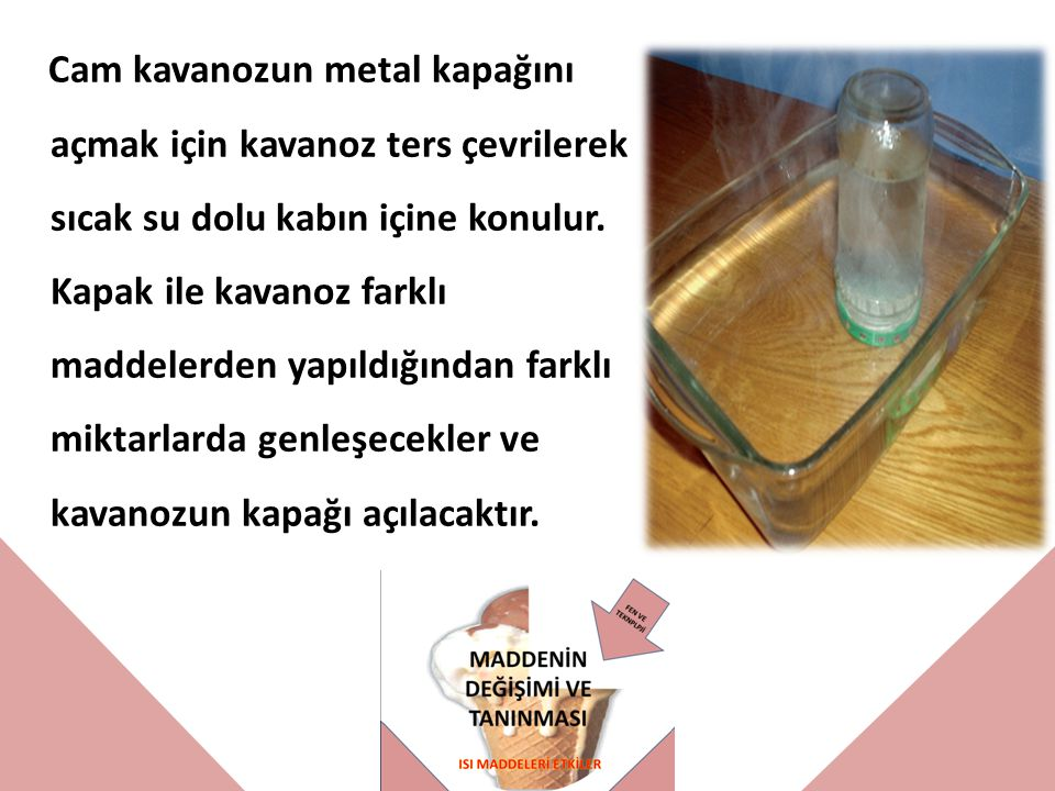 Cam kavanozun metal kapağını açmak için kavanoz ters çevrilerek sıcak su dolu kabın içine konulur. Kapak ile kavanoz farklı maddelerden yapıldığından