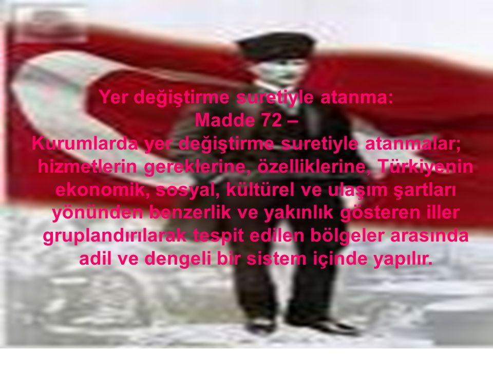 Yer değiştirme suretiyle atanma: Madde 72 – Kurumlarda yer değiştirme suretiyle atanmalar; hizmetlerin gereklerine, özelliklerine, Türkiyenin ekonomik