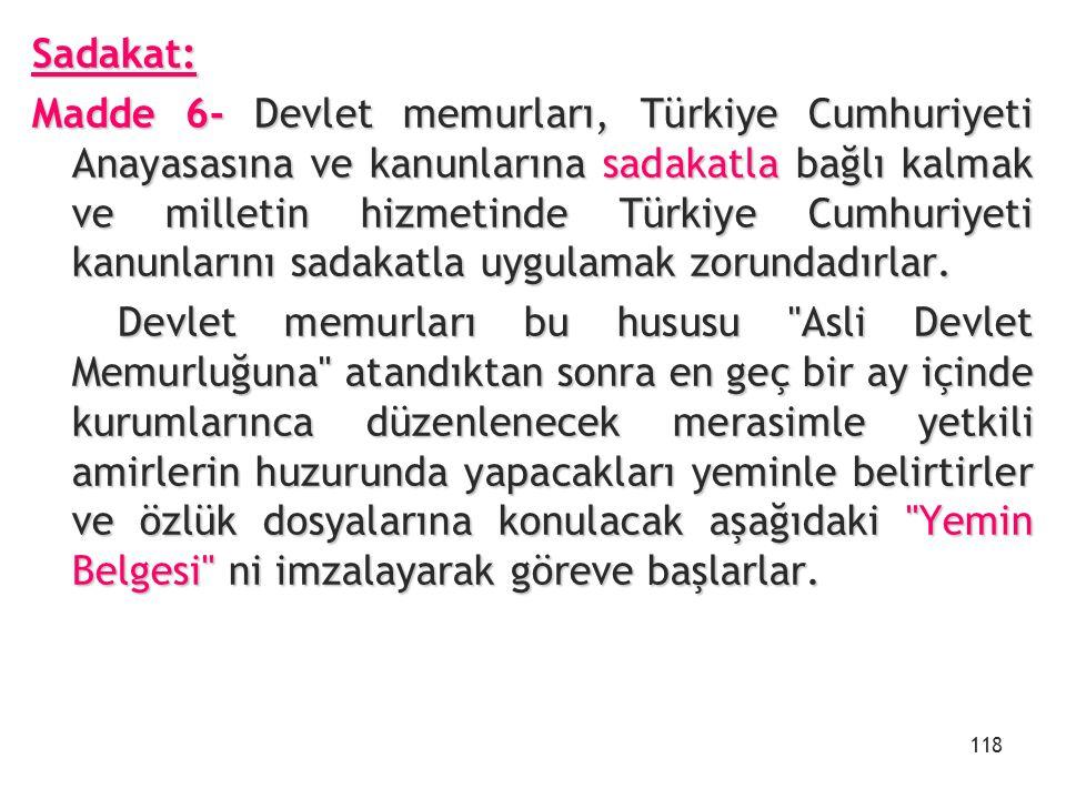 Sadakat: Madde 6- Devlet memurları, Türkiye Cumhuriyeti Anayasasına ve kanunlarına sadakatla bağlı kalmak ve milletin hizmetinde Türkiye Cumhuriyeti k
