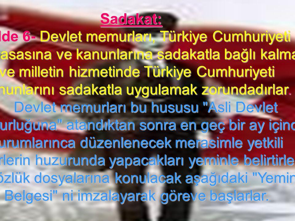 13 Sadakat: Madde 6- Devlet memurları, Türkiye Cumhuriyeti Anayasasına ve kanunlarına sadakatla bağlı kalmak ve milletin hizmetinde Türkiye Cumhuriyet