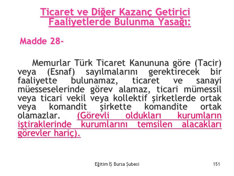 Eğitim İŞ Bursa Şubesi Ticaret ve Diğer Kazanç Getirici Faaliyetlerde Bulunma Yasağı: Madde 28- Madde 28- Memurlar Türk Ticaret Kanununa göre (Tacir)