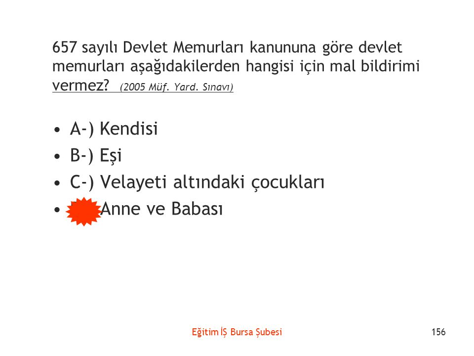 Eğitim İŞ Bursa Şubesi 657 sayılı Devlet Memurları kanununa göre devlet memurları aşağıdakilerden hangisi için mal bildirimi vermez? (2005 Müf. Yard.