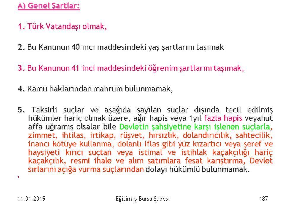 Eğitim iş Bursa Şubesi A) Genel Şartlar: 1. Türk Vatandaşı olmak, 2. Bu Kanunun 40 ıncı maddesindeki yaş şartlarını taşımak 3. Bu Kanunun 41 inci madd