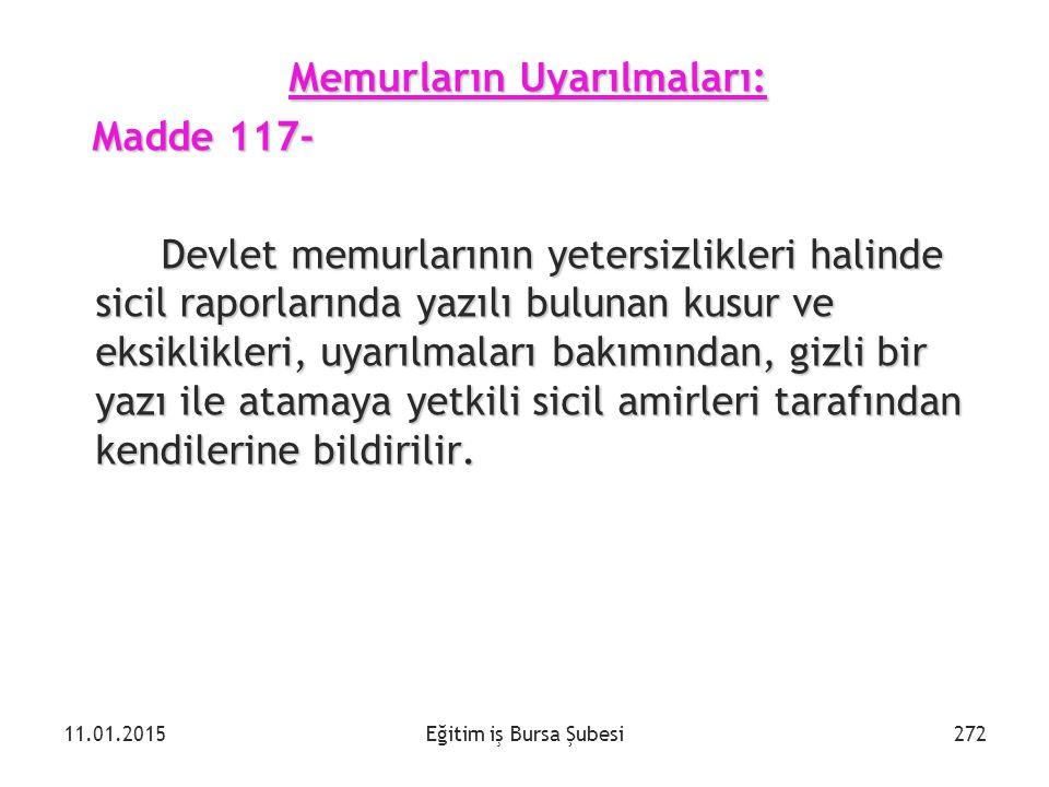 Eğitim iş Bursa Şubesi Memurların Uyarılmaları: Madde 117- Madde 117- Devlet memurlarının yetersizlikleri halinde sicil raporlarında yazılı bulunan ku