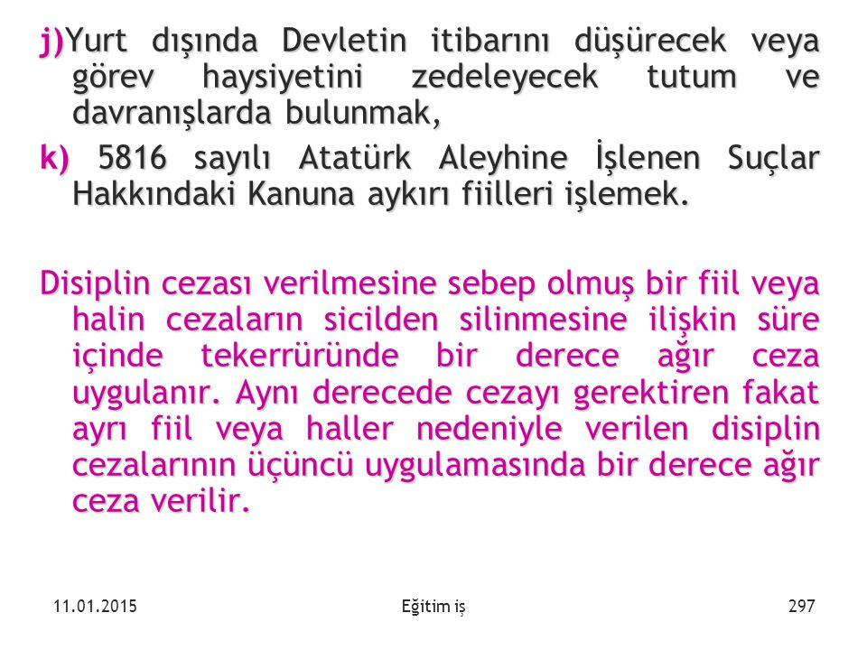 Eğitim iş j)Yurt dışında Devletin itibarını düşürecek veya görev haysiyetini zedeleyecek tutum ve davranışlarda bulunmak, k) 5816 sayılı Atatürk Aleyh