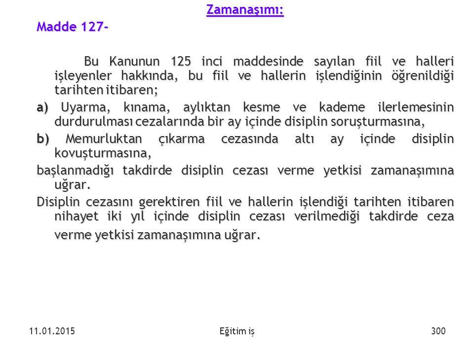 Eğitim işZamanaşımı: Madde 127- Bu Kanunun 125 inci maddesinde sayılan fiil ve halleri işleyenler hakkında, bu fiil ve hallerin işlendiğinin öğrenildi