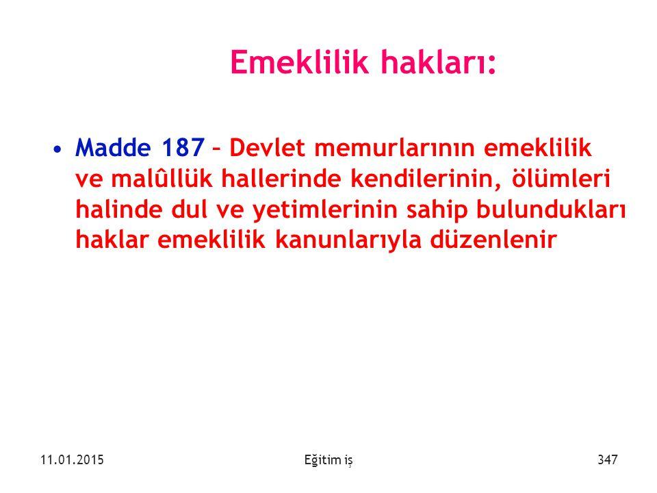 Eğitim iş Emeklilik hakları: Madde 187 – Devlet memurlarının emeklilik ve malûllük hallerinde kendilerinin, ölümleri halinde dul ve yetimlerinin sahip